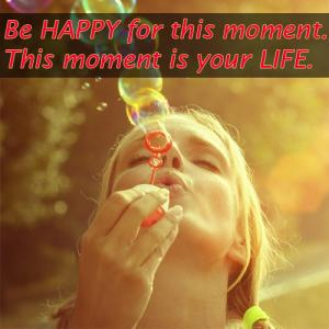 Happiness hacks: Be happy for this moment, this moment is your life