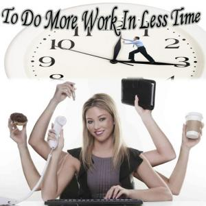 7 Tips To Do More Work In Less Time