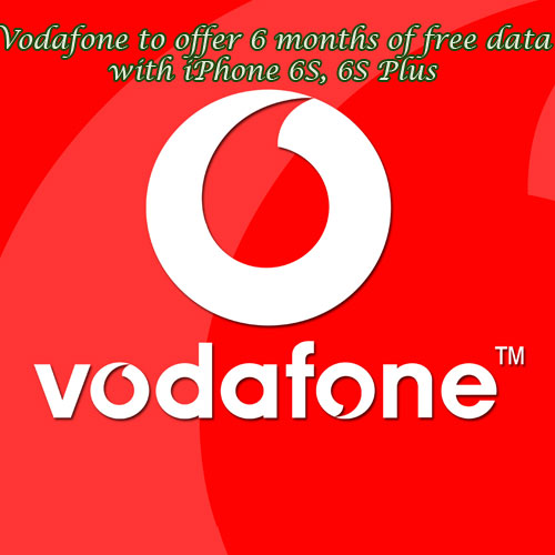 Vodafone to offer 6 months of free data with iPhone 6S, 6S Plus
